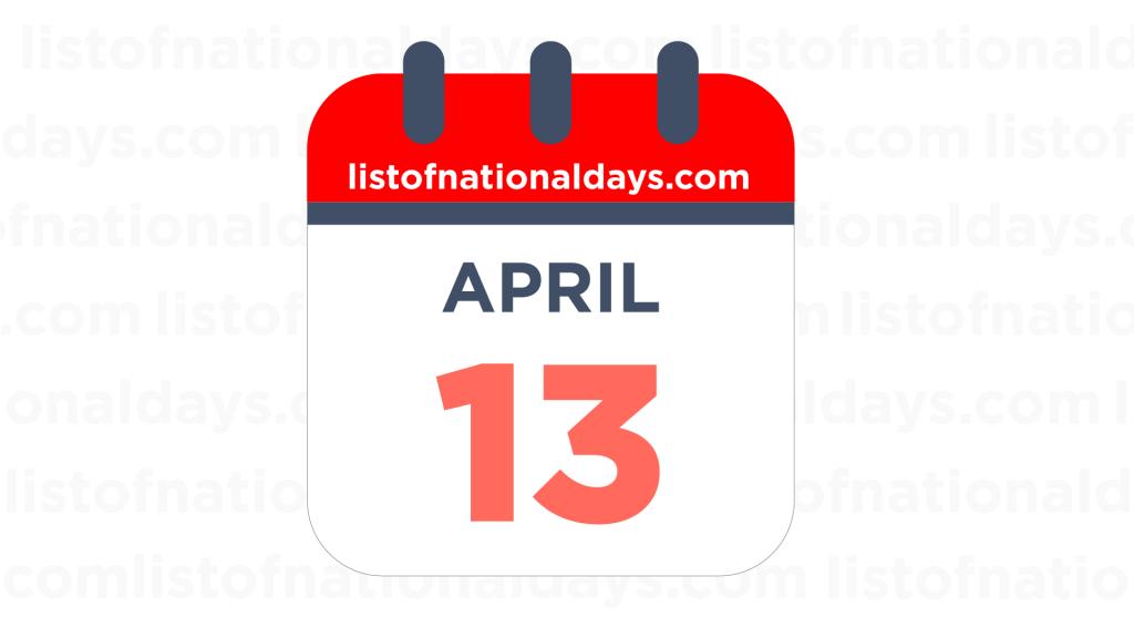 APRIL 13TH HOLIDAYS,OBSERVANCES & FAMOUS BIRTHDAYS