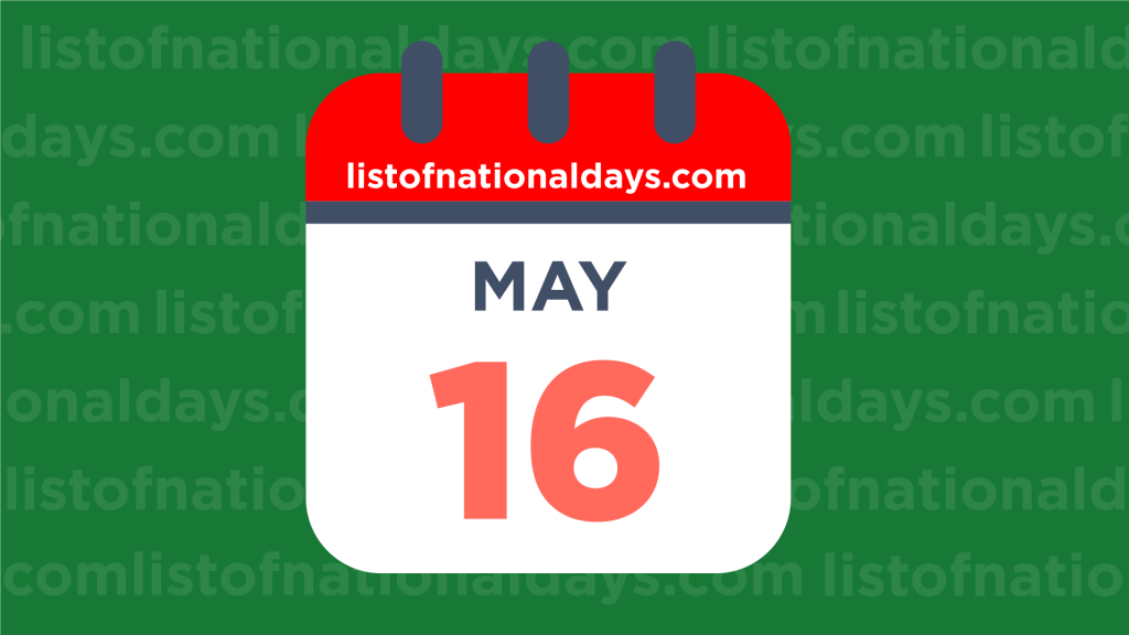 MAY 16TH HOLIDAYS,OBSERVANCES & FAMOUS BIRTHDAYS